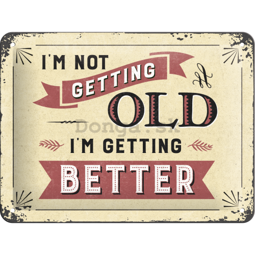 Plechová ceduľa - I'm not Getting Old. I'm Getting Better
